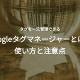Googleタグマネージャーとは?使い方と注意点