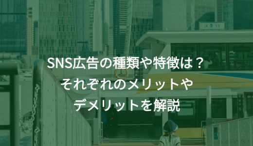 SNS広告の種類や特徴は?それぞれのメリットやデメリットを解説